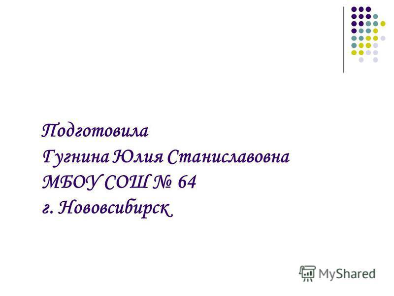 Подготовила Гугнина Юлия Станиславовна МБОУ СОШ 64 г. Нововсибирск