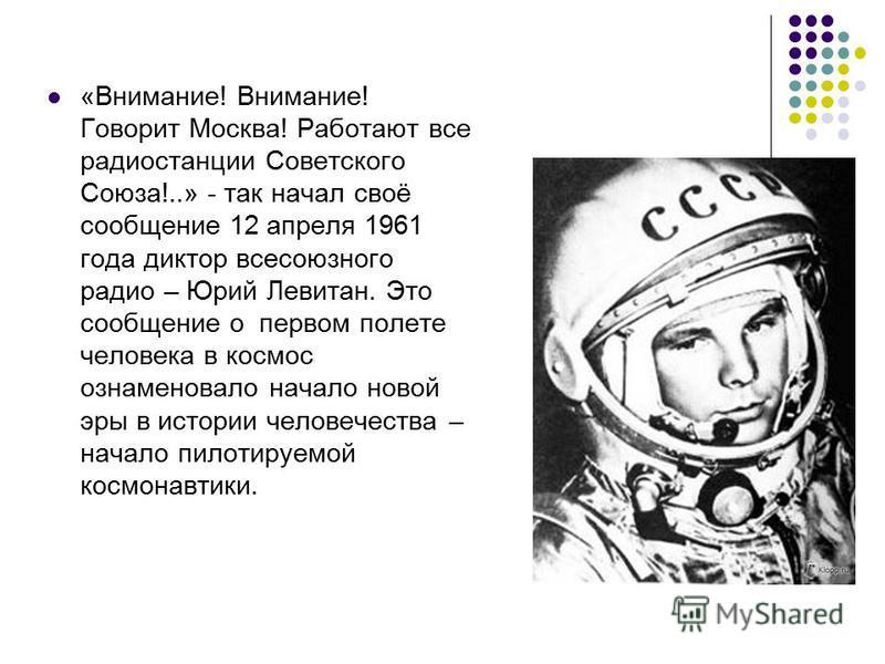 «Внимание! Внимание! Говорит Москва! Работают все радиостанции Советского Союза!..» - так начал своё сообщение 12 апреля 1961 года диктор всесоюзного радио – Юрий Левитан. Это сообщение о первом полете человека в космос ознаменовало начало новой эры
