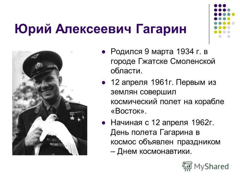 Юрий Алексеевич Гагарин Родился 9 марта 1934 г. в городе Гжатске Смоленской области. 12 апреля 1961 г. Первым из землян совершил космический полет на корабле «Восток». Начиная с 12 апреля 1962 г. День полета Гагарина в космос объявлен праздником – Дн