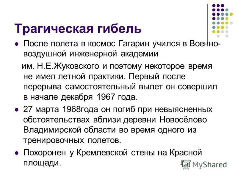 Трагическая гибель После полета в космос Гагарин учился в Военно- воздушной инженерной академии им. Н.Е.Жуковского и поэтому некоторое время не имел летной практики. Первый после перерыва самостоятельный вылет он совершил в начале декабря 1967 года.