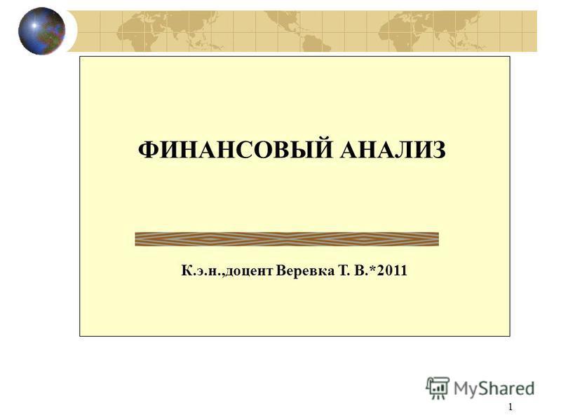 1 ФИНАНСОВЫЙ АНАЛИЗ К.э.н.,доцент Веревка Т. В.*2011