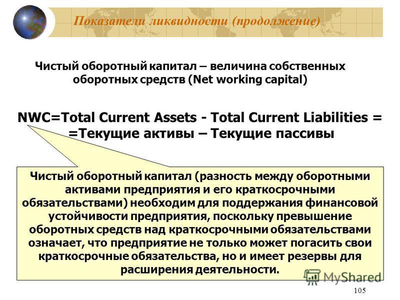 105 Показатели ликвидности (продолжение) Чистый оборотный капитал – величина собственных оборотных средств (Net working capital) NWC=Total Current Assets - Total Current Liabilities = =Текущие активы – Текущие пассивы Чистый оборотный капитал (разнос