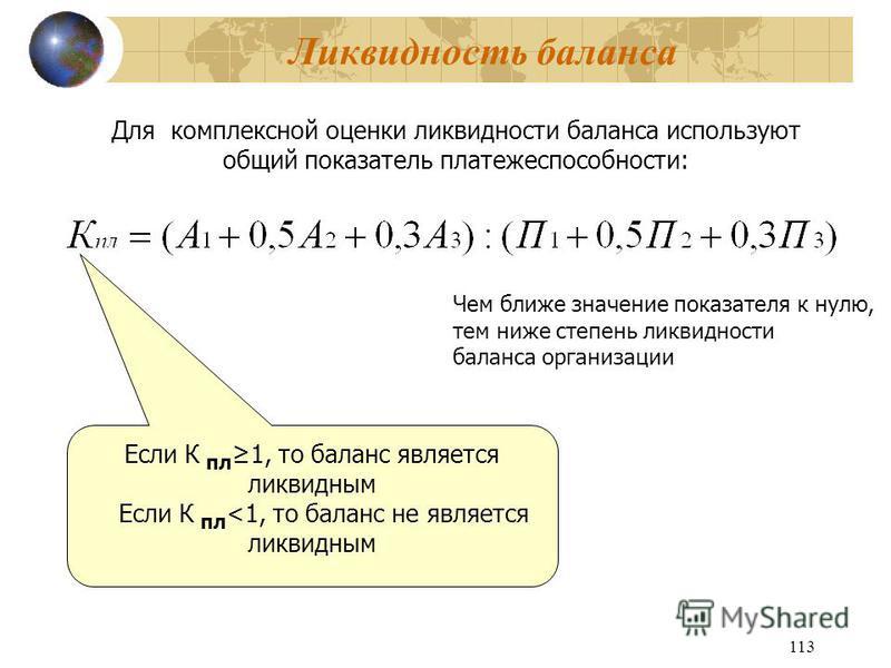 113 Ликвидность баланса Для комплексной оценки ликвидности баланса используют общий показатель платежеспособности: Если К пл 1, то баланс является ликвидным Если К пл <1, то баланс не является ликвидным Чем ближе значение показателя к нулю, тем ниже