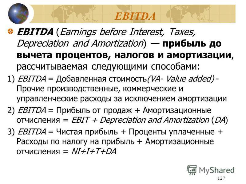 127 EBITDA EBITDA (Earnings before Interest, Taxes, Depreciation and Amortization) прибыль до вычета процентов, налогов и амортизации, рассчитываемая следующими способами: 1) EBITDA = Добавленная стоимость(VA- Value added) - Прочие производственные,