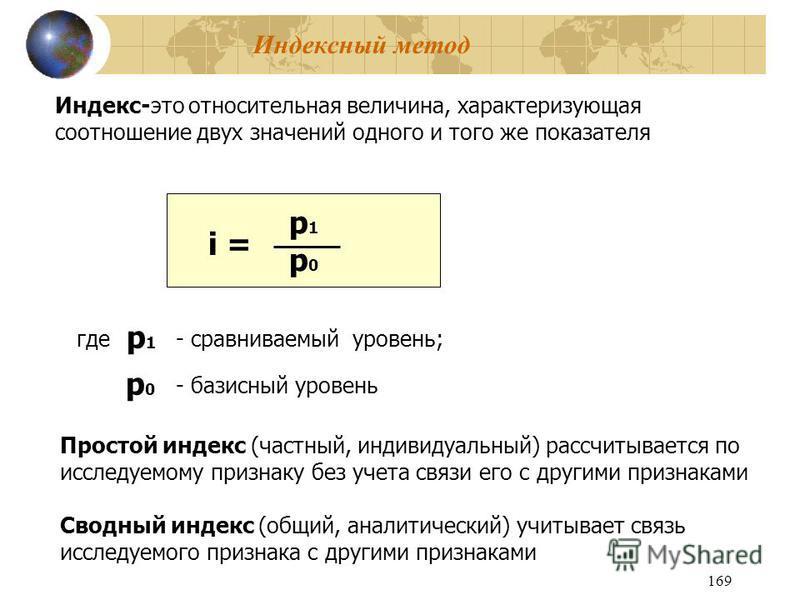 169 Индексный метод Индекс-это относительная величина, характеризующая соотношение двух значений одного и того же показателя p1p0p1p0 i = где p1p1 - сравниваемый уровень; p0p0 - базисный уровень Простой индекс (частный, индивидуальный) рассчитывается