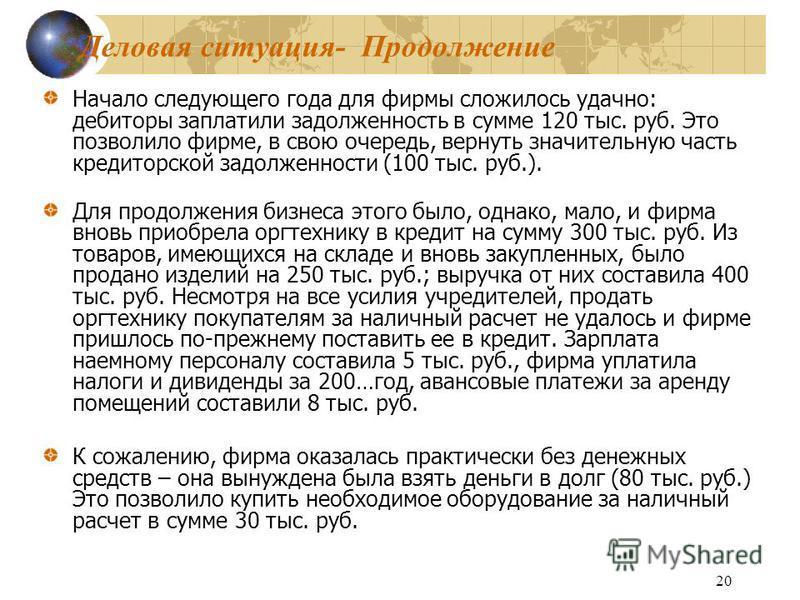 20 Деловая ситуация- Продолжение Начало следующего года для фирмы сложилось удачно: дебиторы заплатили задолженность в сумме 120 тыс. руб. Это позволило фирме, в свою очередь, вернуть значительную часть кредиторской задолженности (100 тыс. руб.). Для