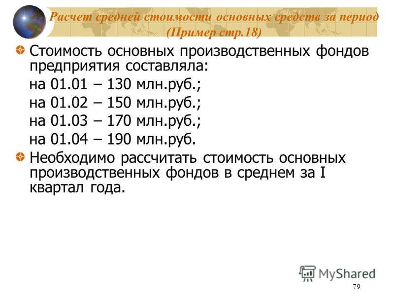 79 Расчет средней стоимости основных средств за период (Пример стр.18) Стоимость основных производственных фондов предприятия составляла: на 01.01 – 130 млн.руб.; на 01.02 – 150 млн.руб.; на 01.03 – 170 млн.руб.; на 01.04 – 190 млн.руб. Необходимо ра