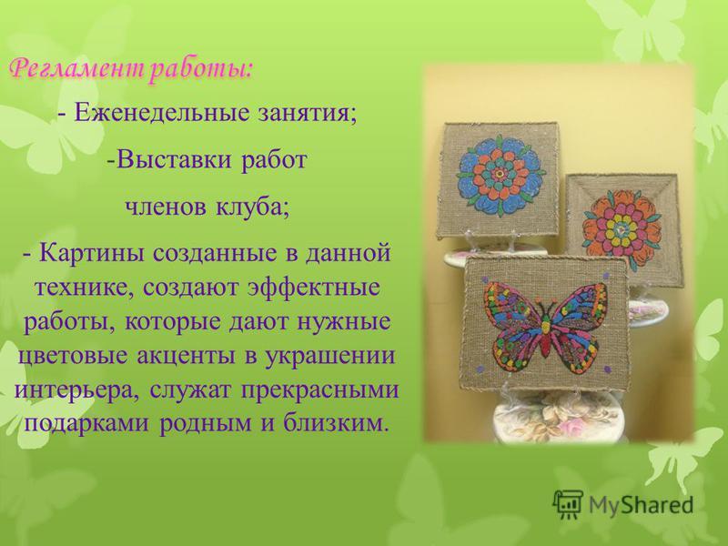 - Еженедельные занятия; -Выставки работ членов клуба; - Картины созданные в данной технике, создают эффектные работы, которые дают нужные цветовые акценты в украшении интерьера, служат прекрасными подарками родным и близким.