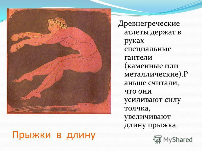 Прыжки в длину Древнегреческие атлеты держат в руках специальные гантели (каменные или металлические).Р аньше считали, что они усиливают силу толчка, увеличивают длину прыжка.