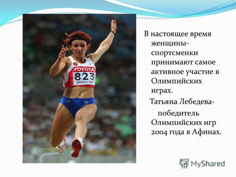 В настоящее время женщины- спортсменки принимают самое активное участие в Олимпийских играх. Татьяна Лебедева- победитель Олимпийских игр 2004 года в Афинах.