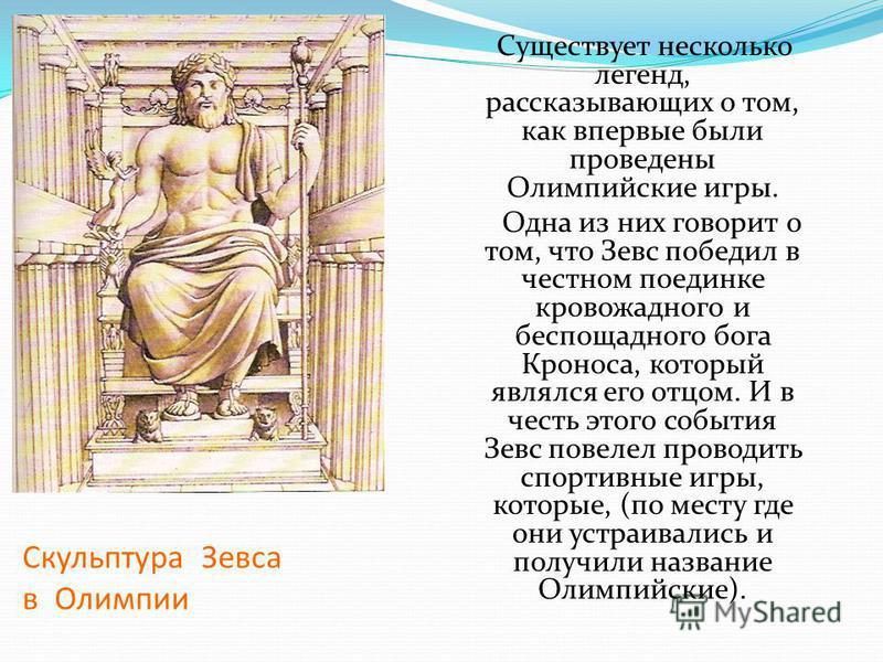 Скульптура Зевса в Олимпии Существует несколько легенд, рассказывающих о том, как впервые были проведены Олимпийские игры. Одна из них говорит о том, что Зевс победил в честном поединке кровожадного и беспощадного бога Кроноса, который являлся его от