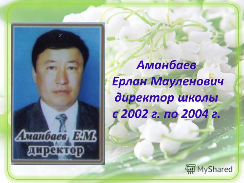 Аманбаев Ерлан Мауленович директор школы с 2002 г. по 2004 г.