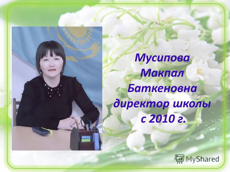 Мусипова Макпал Баткеновна директор школы с 2010 г.