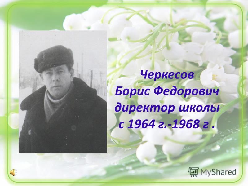 Черкесов Борис Федорович директор школы с 1964 г.-1968 г.