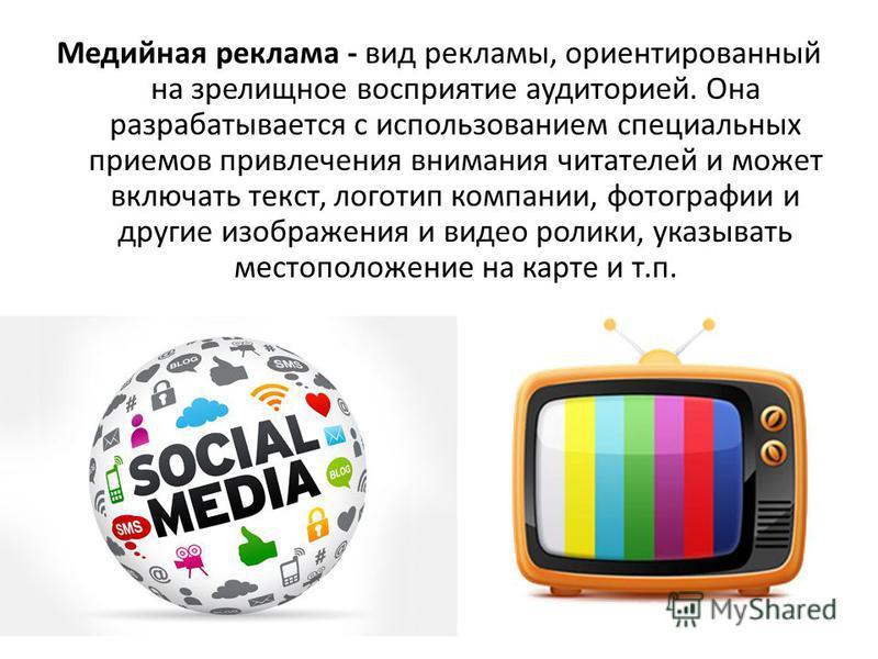 Медийная реклама - вид рекламы, ориентированный на зрелищное восприятие аудиторией. Она разрабатывается с использованием специальных приемов привлечения внимания читателей и может включать текст, логотип компании, фотографии и другие изображения и ви