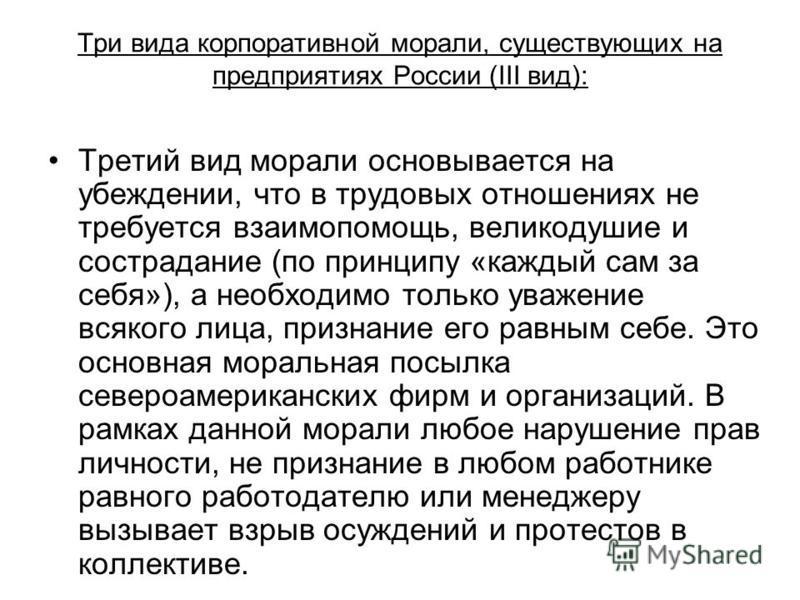 Три вида корпоративной морали, существующих на предприятиях России (III вид): Третий вид морали основывается на убеждении, что в трудовых отношениях не требуется взаимопомощь, великодушие и сострадание (по принципу «каждый сам за себя»), а необходимо