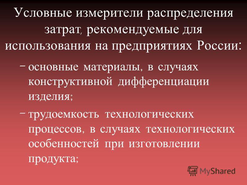 Условные измерители распределения затрат, рекомендуемые для использования на предприятиях России: - основные материалы, в случаях конструктивной дифференциации изделия ; - трудоемкость технологических процессов, в случаях технологических особенностей