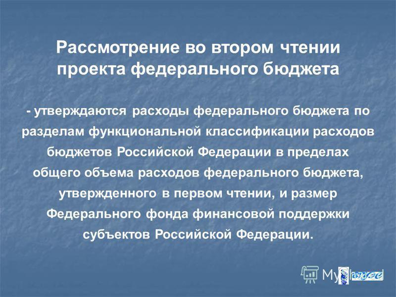 Рассмотрение во втором чтении проекта федерального бюджета - утверждаются расходы федерального бюджета по разделам функциональной классификации расходов бюджетов Российской Федерации в пределах общего объема расходов федерального бюджета, утвержденно