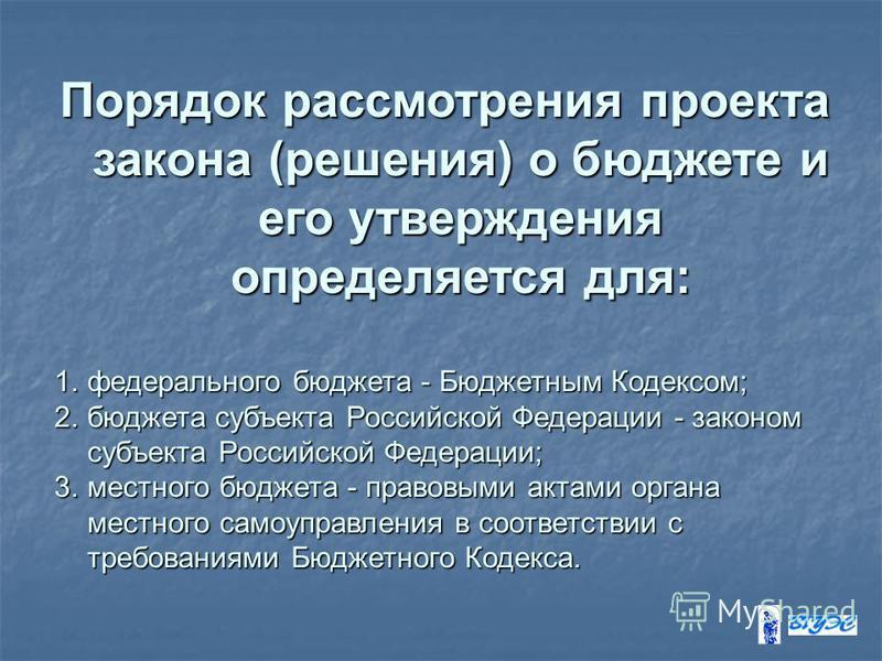 Порядок рассмотрения проекта закона (решения) о бюджете и его утверждения определяется для: 1. федерального бюджета - Бюджетным Кодексом; 2. бюджета субъекта Российской Федерации - законом субъекта Российской Федерации; 3. местного бюджета - правовым