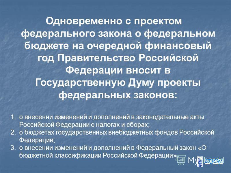 Одновременно с проектом федерального закона о федеральном бюджете на очередной финансовый год Правительство Российской Федерации вносит в Государственную Думу проекты федеральных законов: 1. о внесении изменений и дополнений в законодательные акты Ро