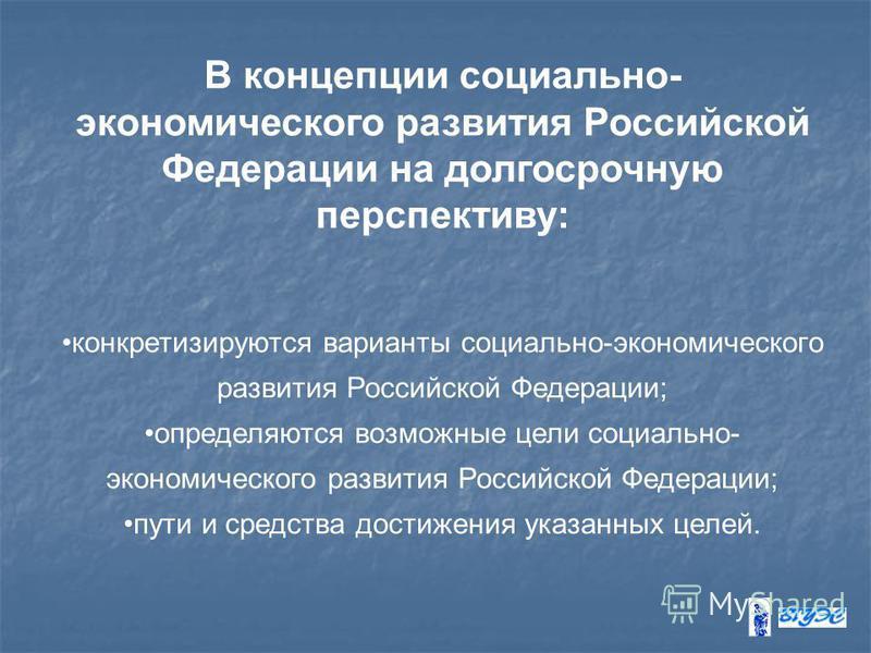 В концепции социально- экономического развития Российской Федерации на долгосрочную перспективу: конкретизируются варианты социально-экономического развития Российской Федерации; определяются возможные цели социально- экономического развития Российск