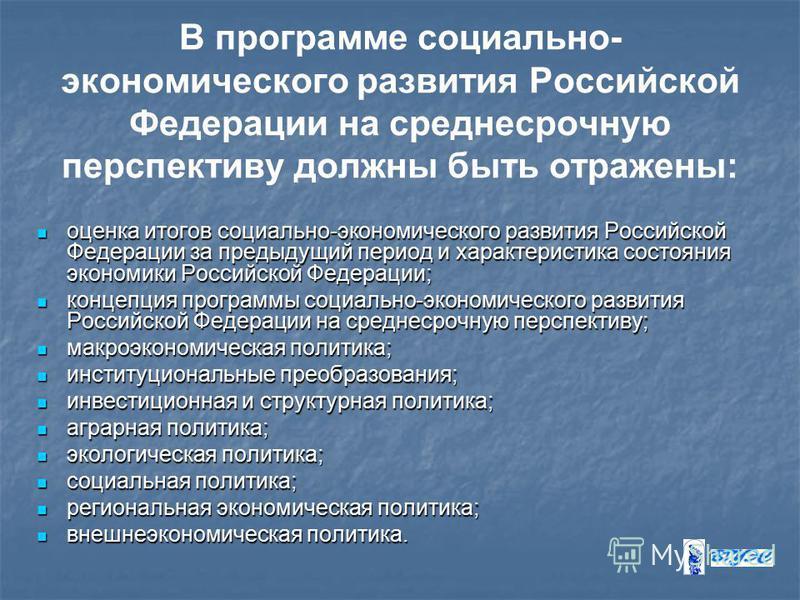 В программе социально- экономического развития Российской Федерации на среднесрочную перспективу должны быть отражены: оценка итогов социально-экономического развития Российской Федерации за предыдущий период и характеристика состояния экономики Росс