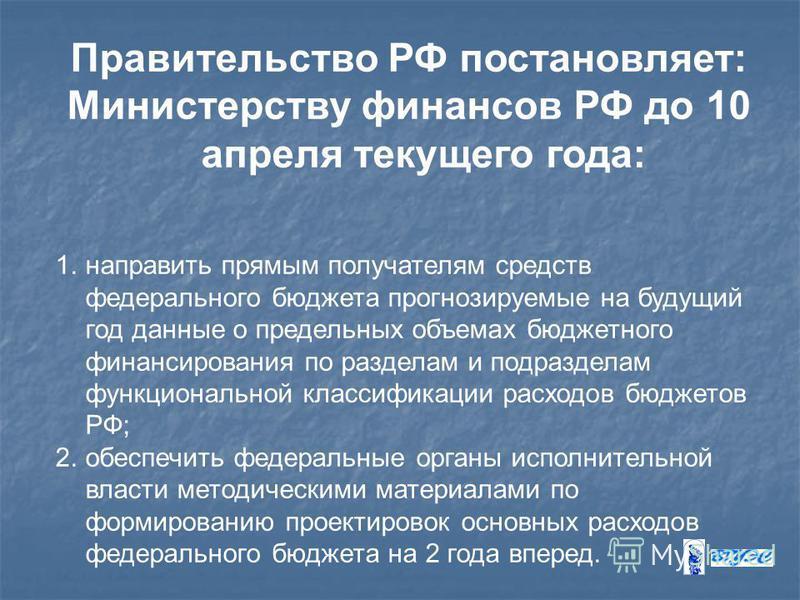 Правительство РФ постановляет: Министерству финансов РФ до 10 апреля текущего года: 1. направить прямым получателям средств федерального бюджета прогнозируемые на будущий год данные о предельных объемах бюджетного финансирования по разделам и подразд