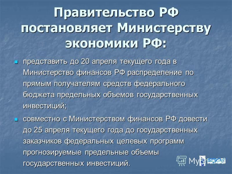 Правительство РФ постановляет Министерству экономики РФ: представить до 20 апреля текущего года в Министерство финансов РФ распределение по прямым получателям средств федерального бюджета предельных объемов государственных инвестиций; представить до