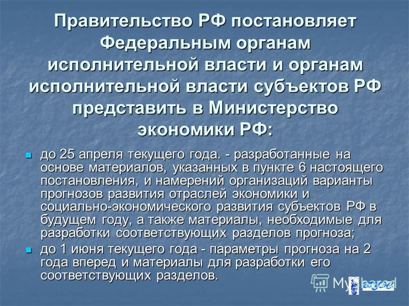 Правительство РФ постановляет Федеральным органам исполнительной власти и органам исполнительной власти субъектов РФ представить в Министерство экономики РФ: до 25 апреля текущего года. - разработанные на основе материалов, указанных в пункте 6 насто