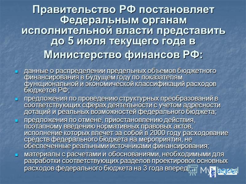 Правительство РФ постановляет Федеральным органам исполнительной власти представить до 5 июля текущего года в Министерство финансов РФ: данные о распределении предельных объемов бюджетного финансирования в будущем году по показателям функциональной и