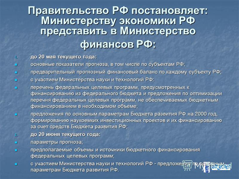 Правительство РФ постановляет: Министерству экономики РФ представить в Министерство финансов РФ: 1. до 20 мая текущего года: основные показатели прогноза, в том числе по субъектам РФ; основные показатели прогноза, в том числе по субъектам РФ; предвар