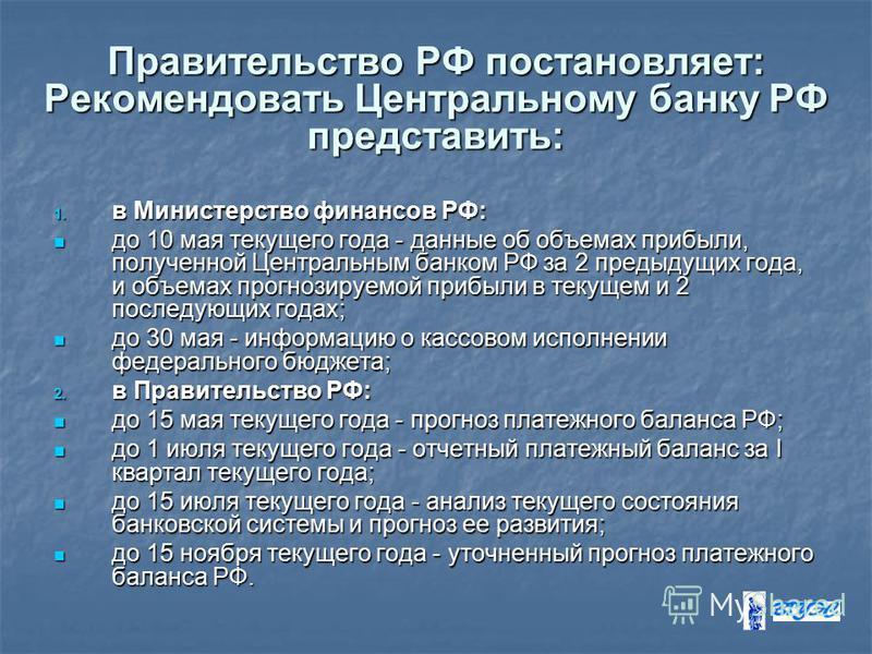 Правительство РФ постановляет: Рекомендовать Центральному банку РФ представить: 1. в Министерство финансов РФ: до 10 мая текущего года - данные об объемах прибыли, полученной Центральным банком РФ за 2 предыдущих года, и объемах прогнозируемой прибыл