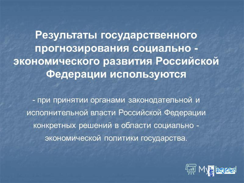 Результаты государственного прогнозирования социально - экономического развития Российской Федерации используются - при принятии органами законодательной и исполнительной власти Российской Федерации конкретных решений в области социально - экономичес