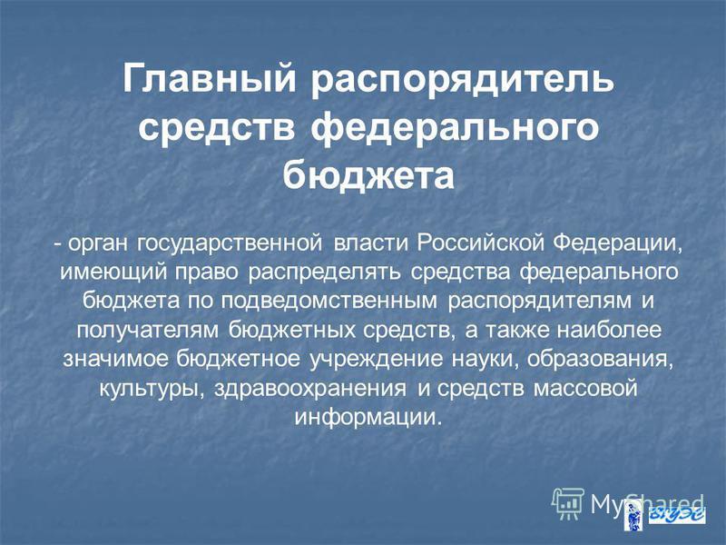 Главный распорядитель средств федерального бюджета - орган государственной власти Российской Федерации, имеющий право распределять средства федерального бюджета по подведомственным распорядителям и получателям бюджетных средств, а также наиболее знач