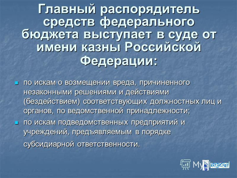 Главный распорядитель средств федерального бюджета выступает в суде от имени казны Российской Федерации: по искам о возмещении вреда, причиненного незаконными решениями и действиями (бездействием) соответствующих должностных лиц и органов, по ведомст