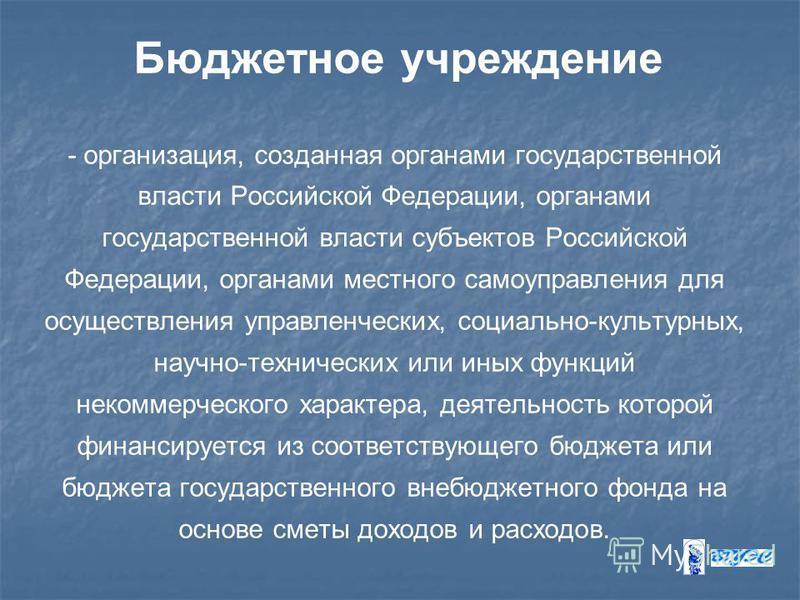 Бюджетное учреждение - организация, созданная органами государственной власти Российской Федерации, органами государственной власти субъектов Российской Федерации, органами местного самоуправления для осуществления управленческих, социально-культурны