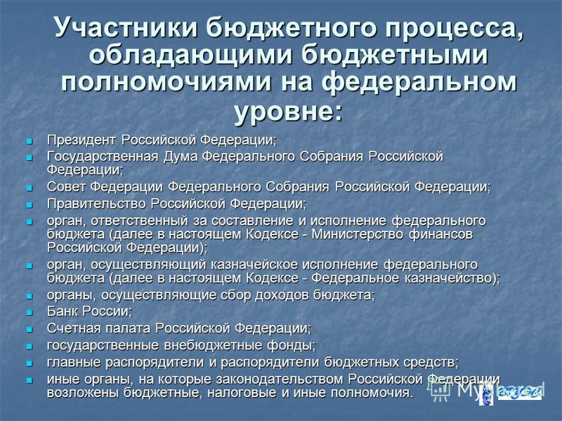 Участники бюджетного процесса, обладающими бюджетными полномочиями на федеральном уровне: Президент Российской Федерации; Президент Российской Федерации; Государственная Дума Федерального Собрания Российской Федерации; Государственная Дума Федерально