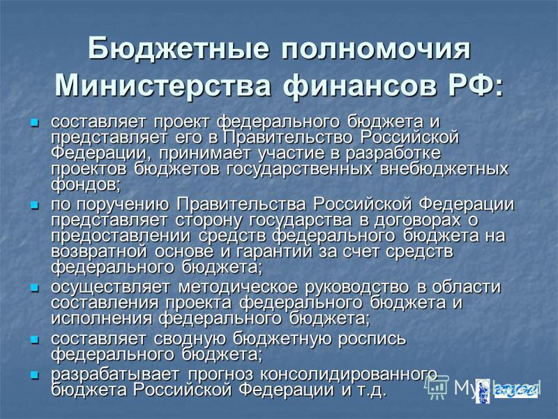 Бюджетные полномочия Министерства финансов РФ: составляет проект федерального бюджета и представляет его в Правительство Российской Федерации, принимает участие в разработке проектов бюджетов государственных внебюджетных фондов; составляет проект фед