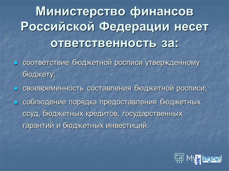 Министерство финансов Российской Федерации несет ответственность за: соответствие бюджетной росписи утвержденному бюджету; соответствие бюджетной росписи утвержденному бюджету; своевременность составления бюджетной росписи; своевременность составлени