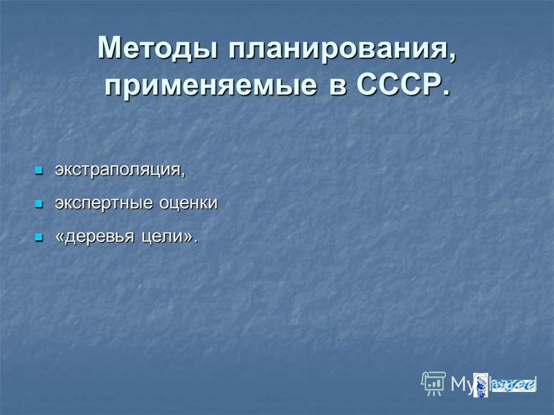 Методы планирования, применяемые в СССР. экстраполяция, экстраполяция, экспертные оценки экспертные оценки «деревья цели». «деревья цели».