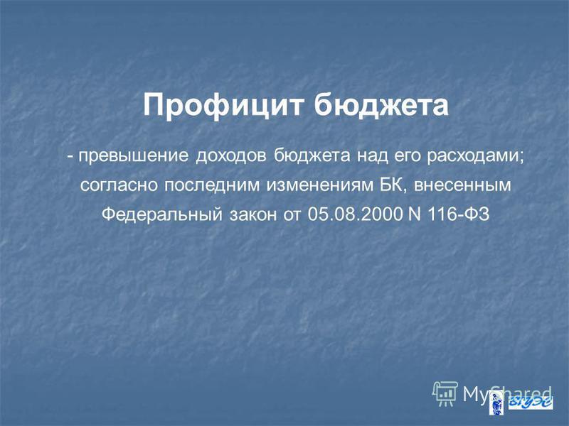 Профицит бюджета - превышение доходов бюджета над его расходами; согласно последним изменениям БК, внесенным Федеральный закон от 05.08.2000 N 116-ФЗ
