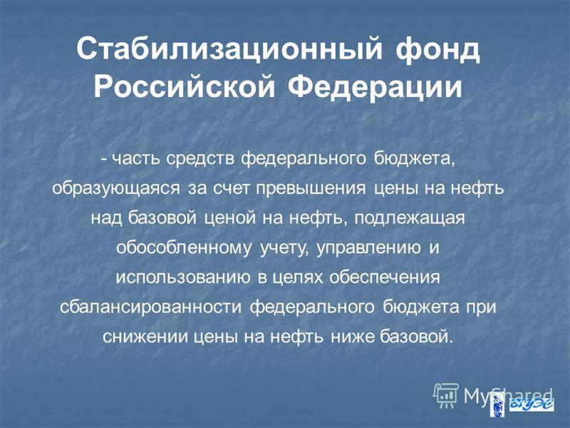 Стабилизационный фонд Российской Федерации - часть средств федерального бюджета, образующаяся за счет превышения цены на нефть над базовой ценой на нефть, подлежащая обособленному учету, управлению и использованию в целях обеспечения сбалансированнос