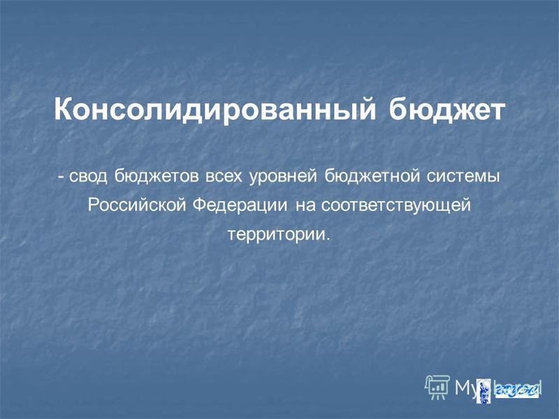 Консолидированный бюджет - свод бюджетов всех уровней бюджетной системы Российской Федерации на соответствующей территории.