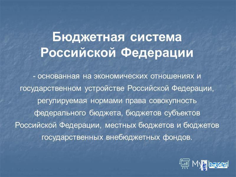 Бюджетная система Российской Федерации - основанная на экономических отношениях и государственном устройстве Российской Федерации, регулируемая нормами права совокупность федерального бюджета, бюджетов субъектов Российской Федерации, местных бюджетов