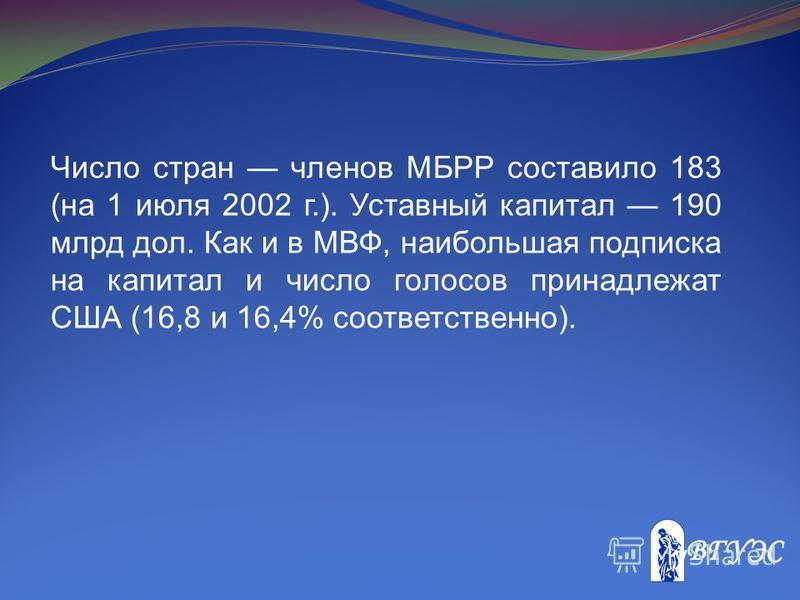Число стран членов МБРР составило 183 (на 1 июля 2002 г.). Уставный капитал 190 млрд дол. Как и в МВФ, наибольшая подписка на капитал и число голосов принадлежат США (16,8 и 16,4% соответственно).