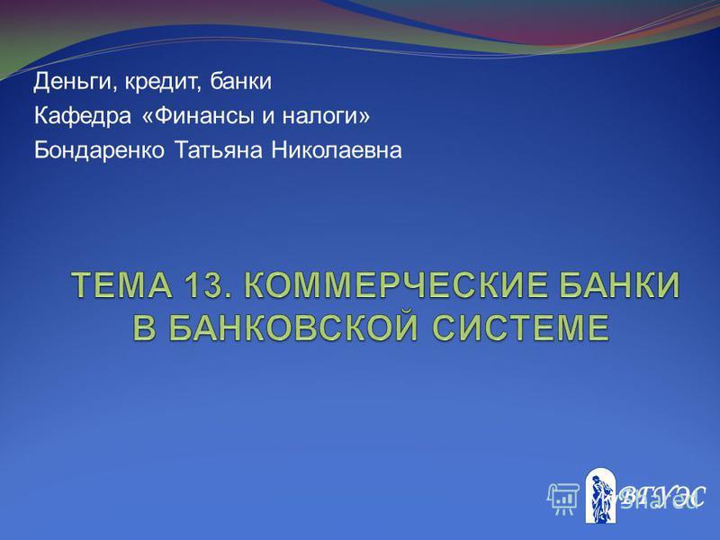 Деньги, кредит, банки Кафедра «Финансы и налоги» Бондаренко Татьяна Николаевна