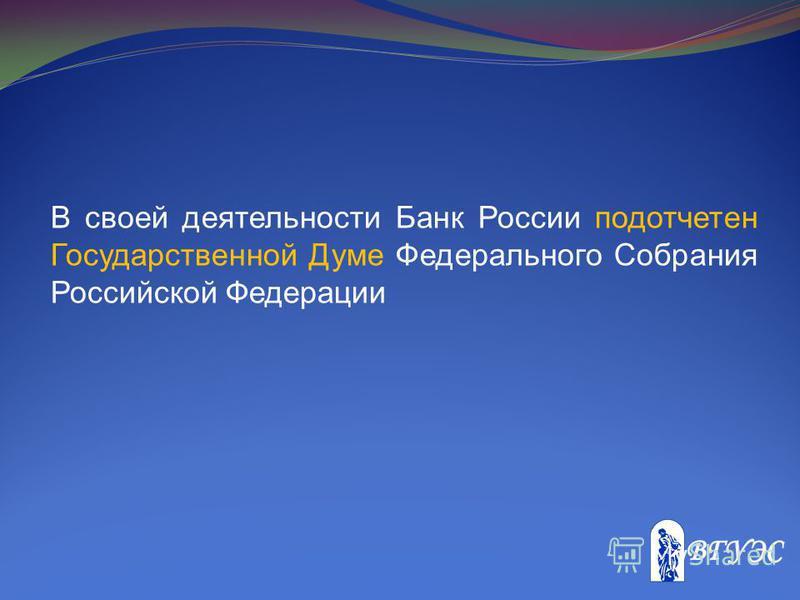В своей деятельности Банк России подотчетен Государственной Думе Федерального Собрания Российской Федерации