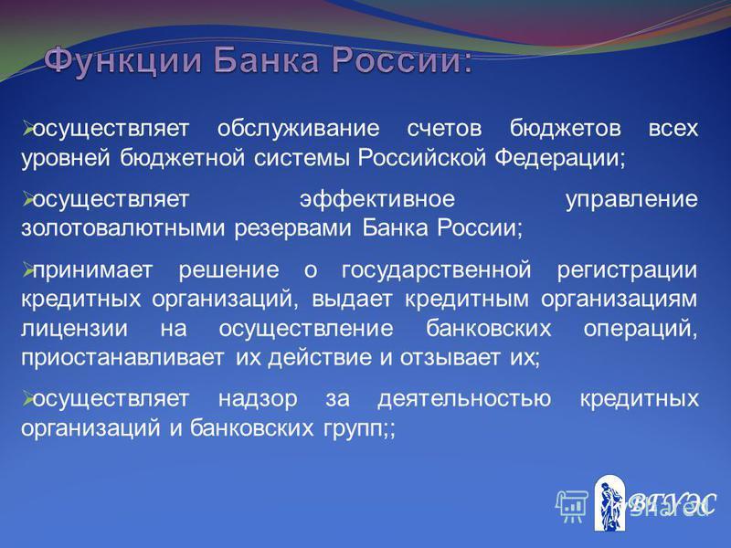 осуществляет обслуживание счетов бюджетов всех уровней бюджетной системы Российской Федерации; осуществляет эффективное управление золотовалютными резервами Банка России; принимает решение о государственной регистрации кредитных организаций, выдает к