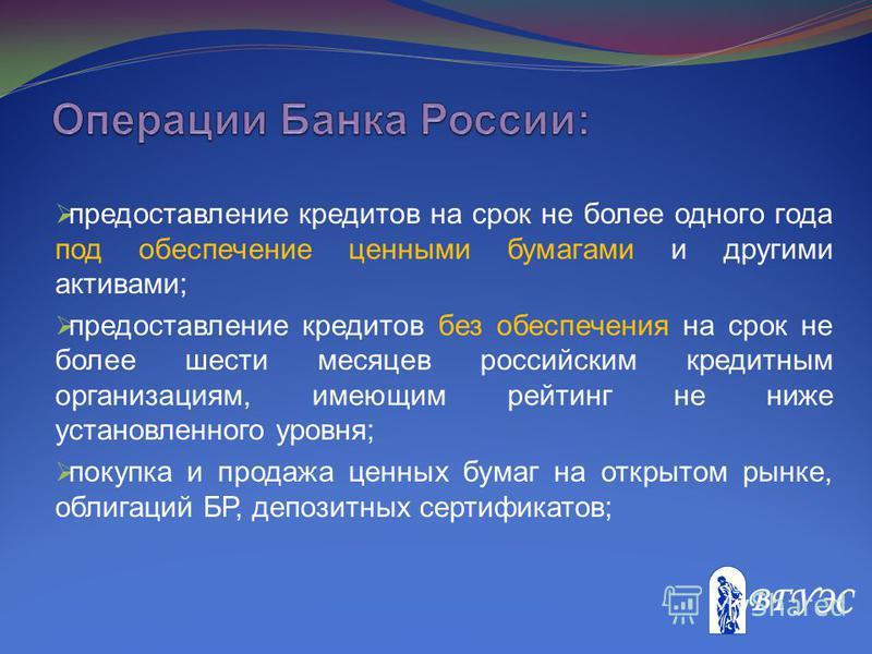предоставление кредитов на срок не более одного года под обеспечение ценными бумагами и другими активами; предоставление кредитов без обеспечения на срок не более шести месяцев российским кредитным организациям, имеющим рейтинг не ниже установленного