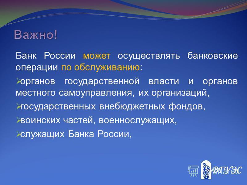 Банк России может осуществлять банковские операции по обслуживанию: органов государственной власти и органов местного самоуправления, их организаций, государственных внебюджетных фондов, воинских частей, военнослужащих, служащих Банка России,